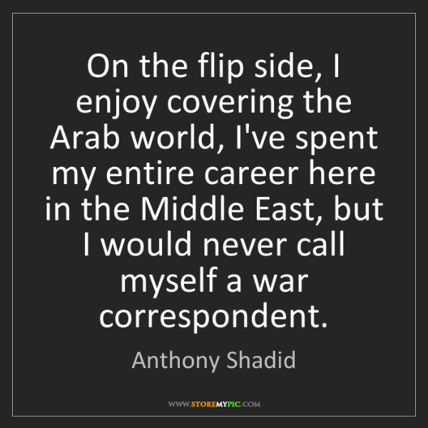 Anthony Shadid: On the flip side, I enjoy covering the Arab world, I've...