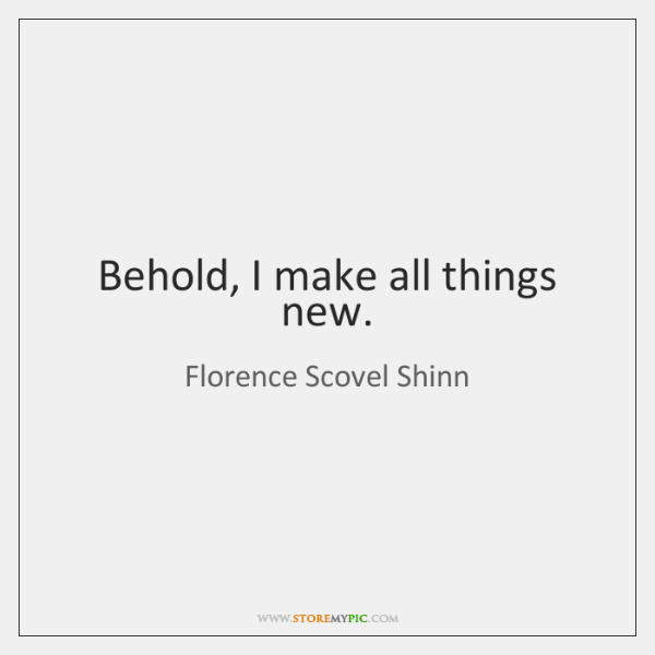 Behold, I make all things new.