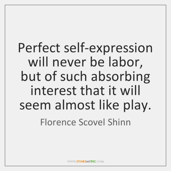 Perfect self-expression will never be labor, but of such absorbing interest that ...