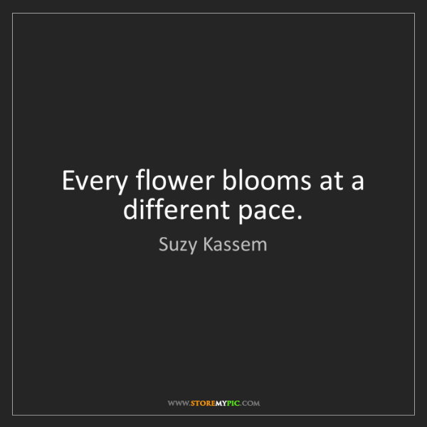 Suzy Kassem: Every flower blooms at a different pace.