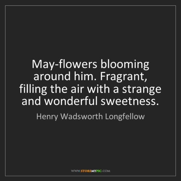 Henry Wadsworth Longfellow: May-flowers blooming around him. Fragrant, filling the...