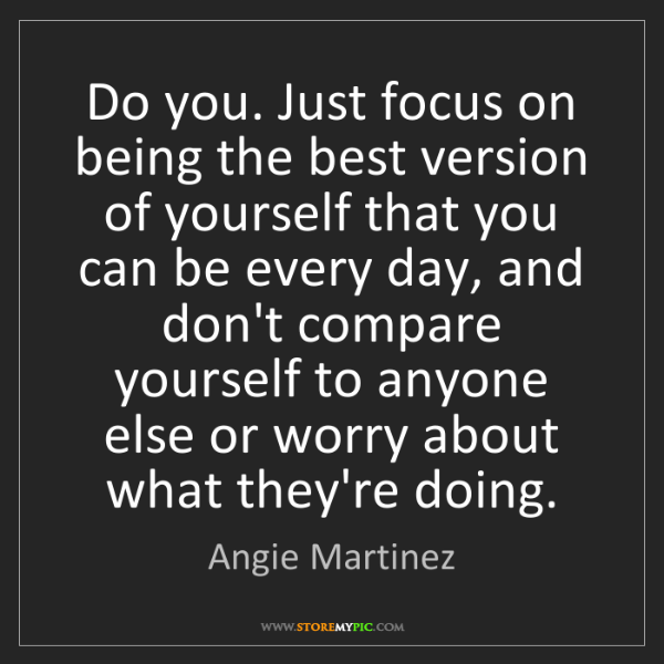 Angie Martinez: Do you. Just focus on being the best version of yourself...