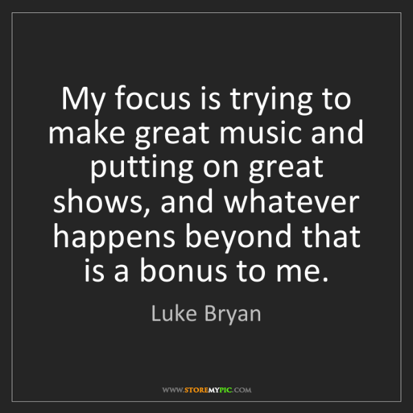Luke Bryan: My focus is trying to make great music and putting on...
