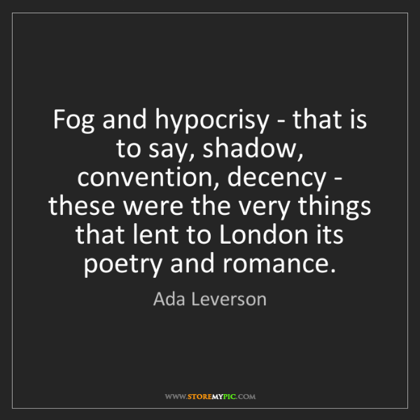 Ada Leverson: Fog and hypocrisy - that is to say, shadow, convention,...