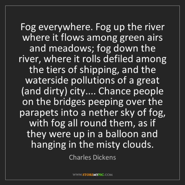 Charles Dickens: Fog everywhere. Fog up the river where it flows among...