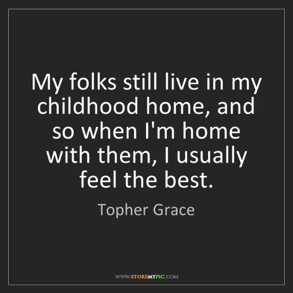Topher Grace: My folks still live in my childhood home, and so when...