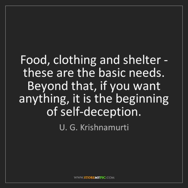 U. G. Krishnamurti: Food, clothing and shelter - these are the basic needs....