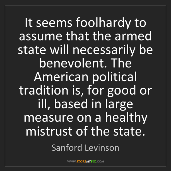 Sanford Levinson: It seems foolhardy to assume that the armed state will...