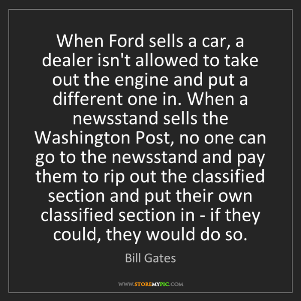 Bill Gates: When Ford sells a car, a dealer isn't allowed to take...