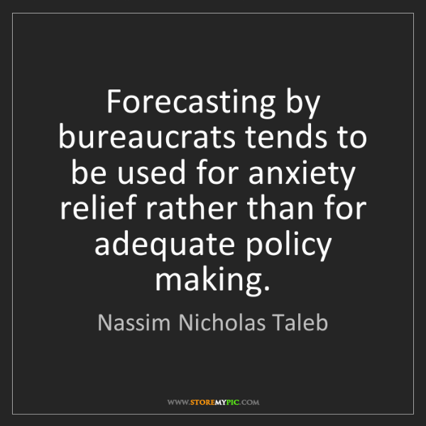 Nassim Nicholas Taleb: Forecasting by bureaucrats tends to be used for anxiety...