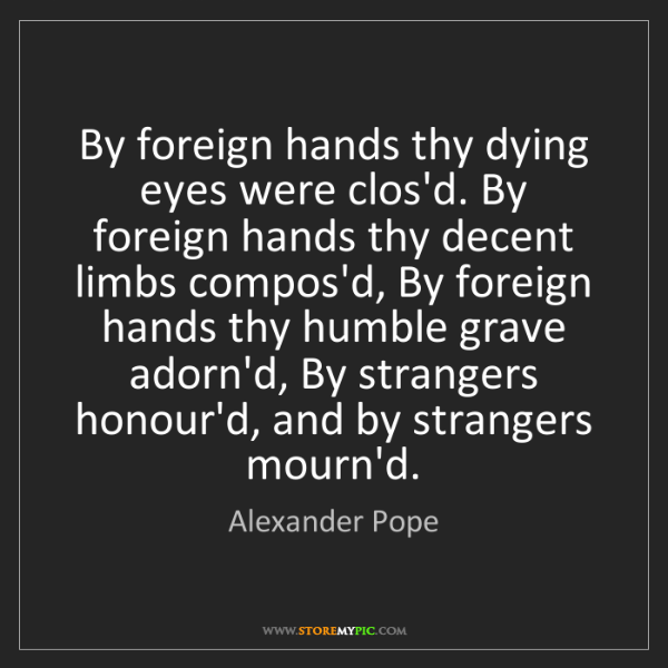 Alexander Pope: By foreign hands thy dying eyes were clos'd. By foreign...