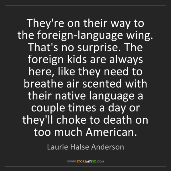 Laurie Halse Anderson: They're on their way to the foreign-language wing. That's...