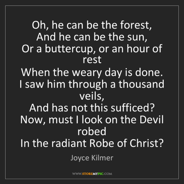 Joyce Kilmer: Oh, he can be the forest,   And he can be the sun,  ...