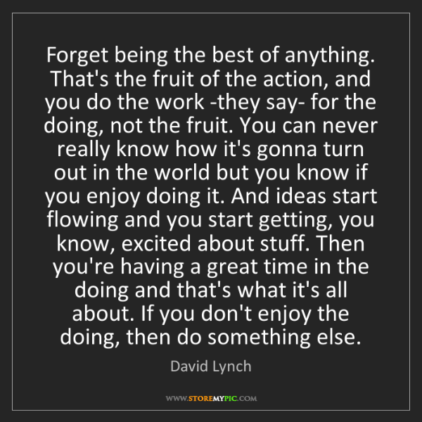 David Lynch: Forget being the best of anything. That's the fruit of...