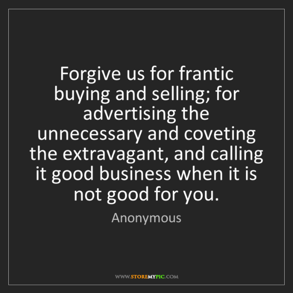 Anonymous: Forgive us for frantic buying and selling; for advertising...
