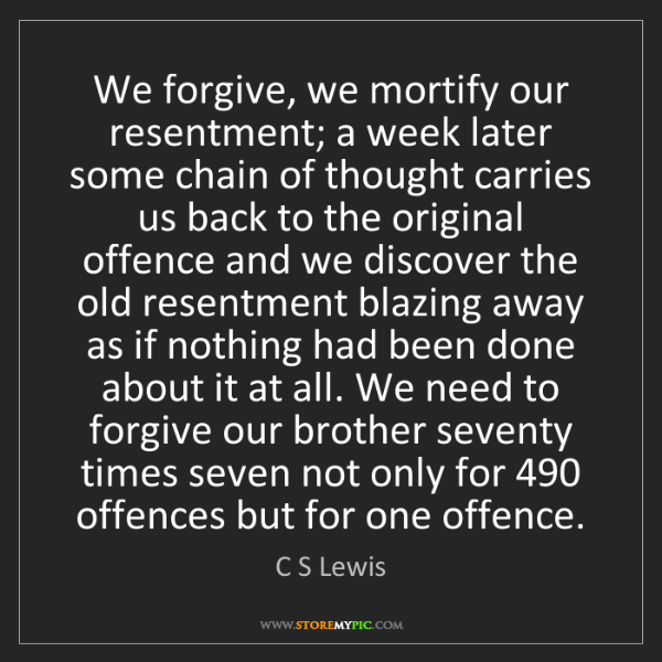 C S Lewis: We forgive, we mortify our resentment; a week later some...