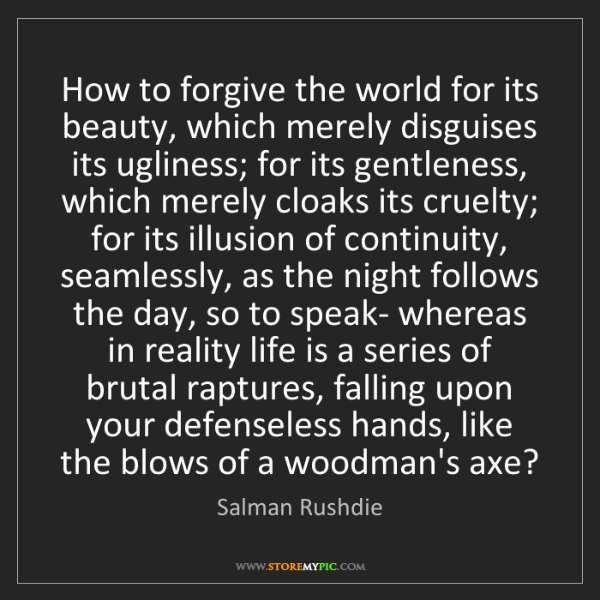 Salman Rushdie: How to forgive the world for its beauty, which merely...