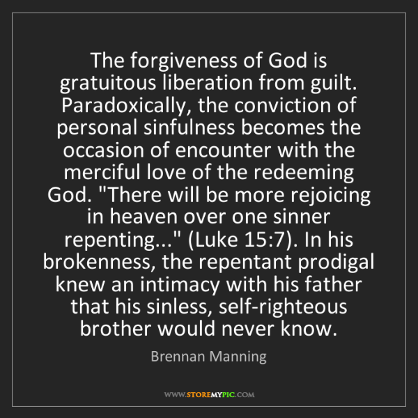 Brennan Manning: The forgiveness of God is gratuitous liberation from...