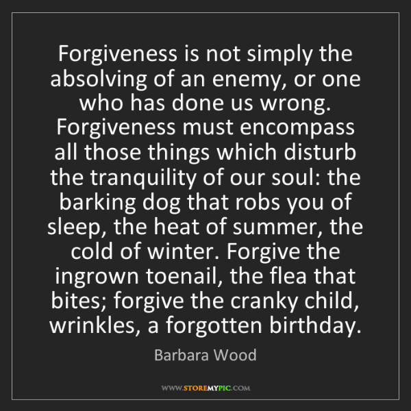 Barbara Wood: Forgiveness is not simply the absolving of an enemy,...
