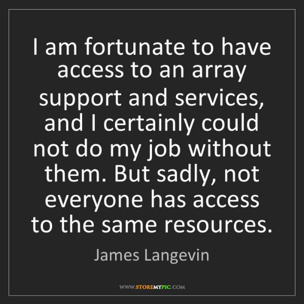 James Langevin: I am fortunate to have access to an array support and...