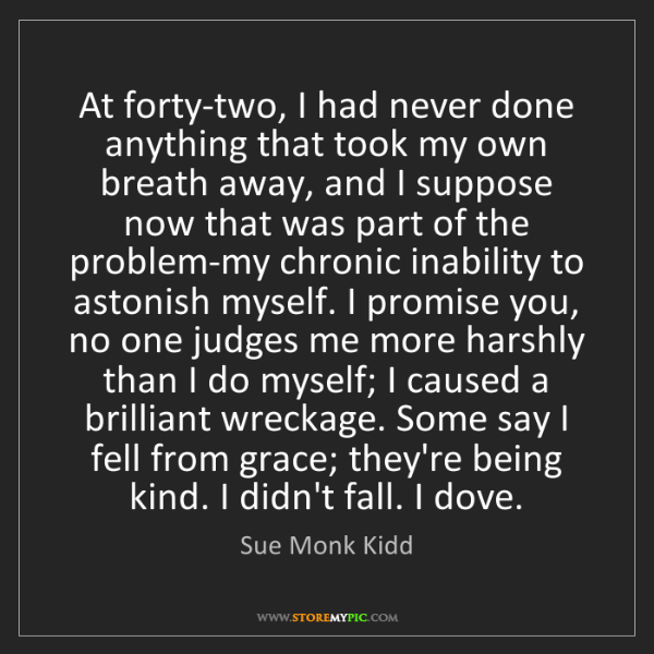 Sue Monk Kidd: At forty-two, I had never done anything that took my...
