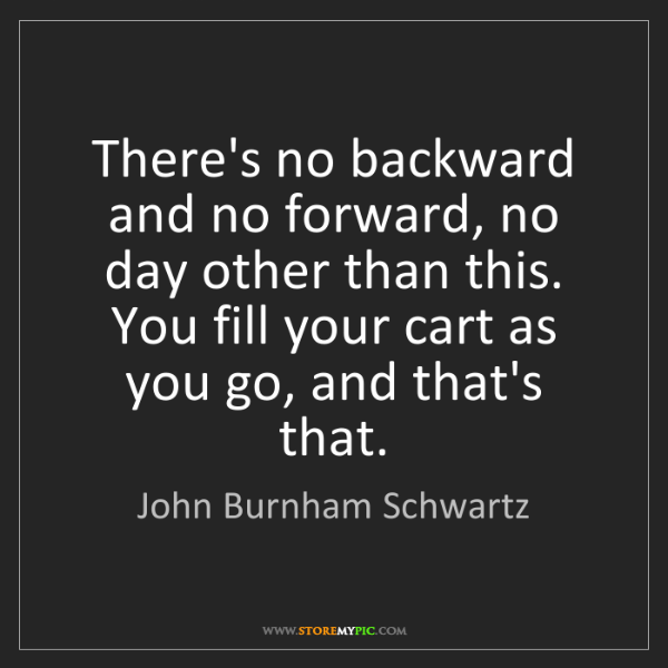 John Burnham Schwartz: There's no backward and no forward, no day other than...