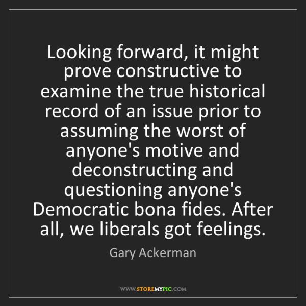 Gary Ackerman: Looking forward, it might prove constructive to examine...