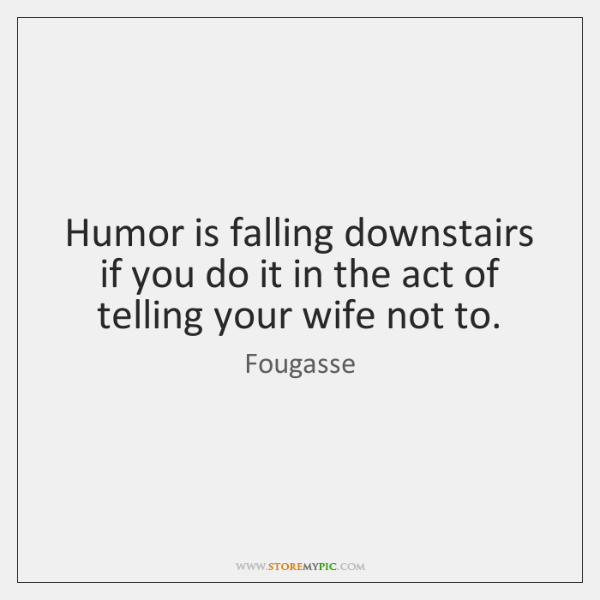 Humor is falling downstairs if you do it in the act of ...