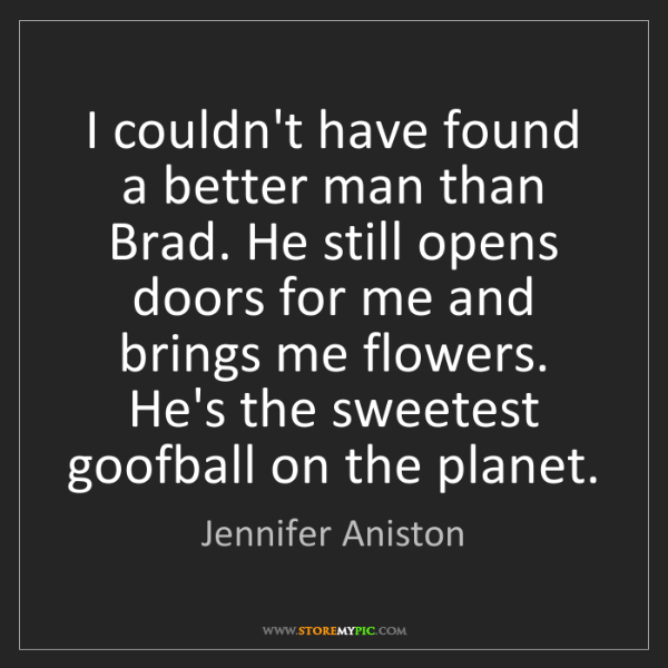 Jennifer Aniston: I couldn't have found a better man than Brad. He still...