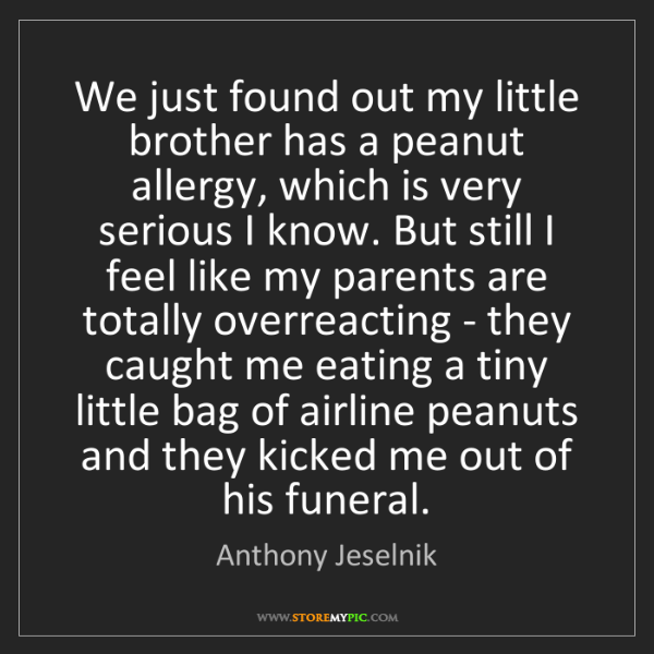 Anthony Jeselnik: We just found out my little brother has a peanut allergy,...