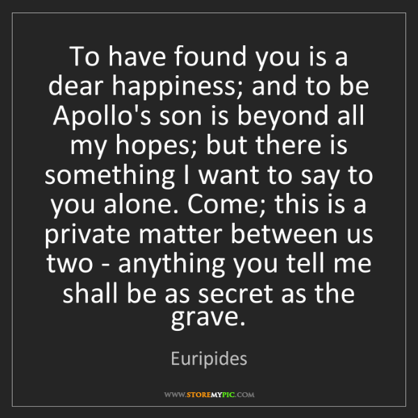 Euripides: To have found you is a dear happiness; and to be Apollo's...