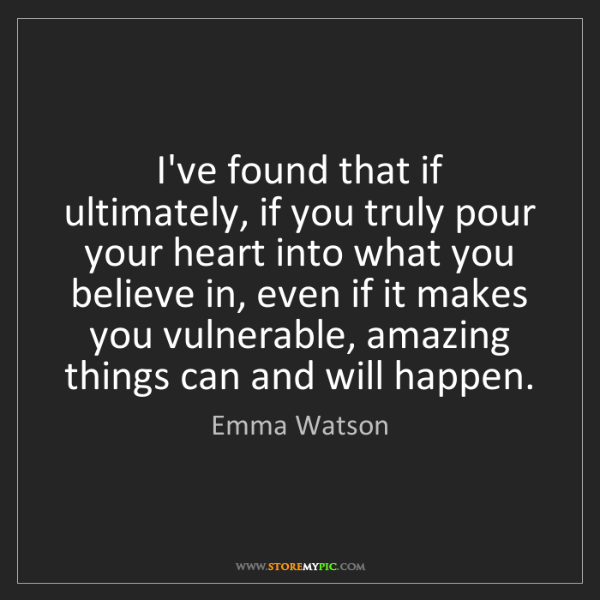 Emma Watson: I've found that if ultimately, if you truly pour your...