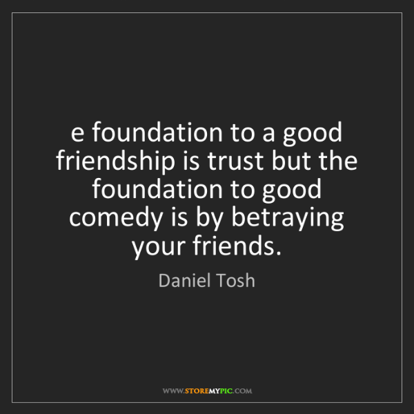 Daniel Tosh: The foundation to a good friendship is trust but the...