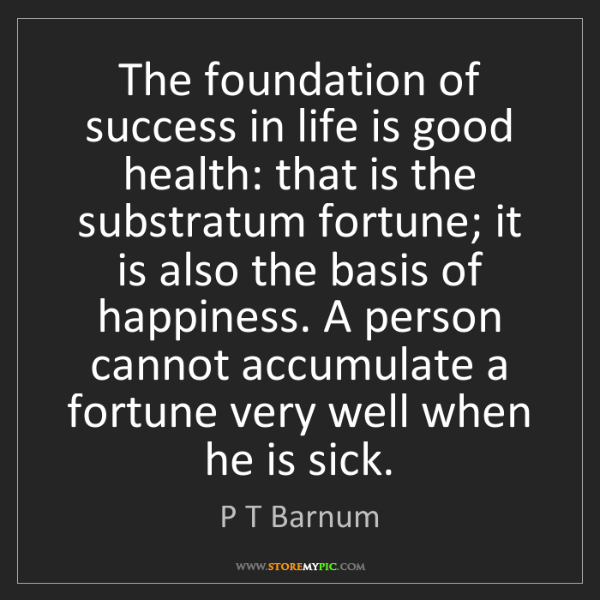 P T Barnum: The foundation of success in life is good health: that...