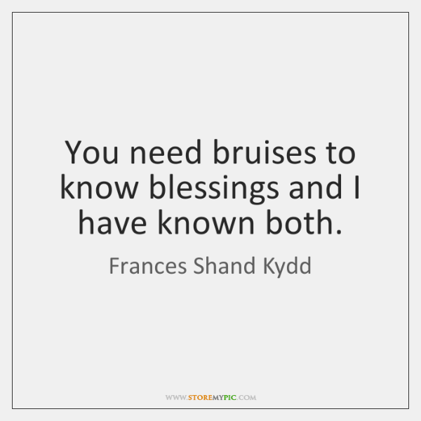 You need bruises to know blessings and I have known both.