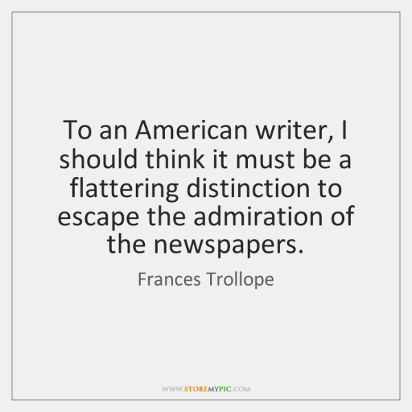 To an American writer, I should think it must be a flattering ...
