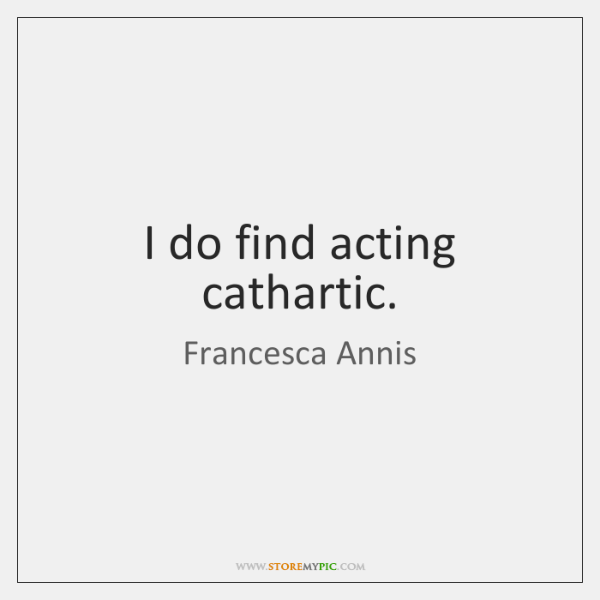 I do find acting cathartic.