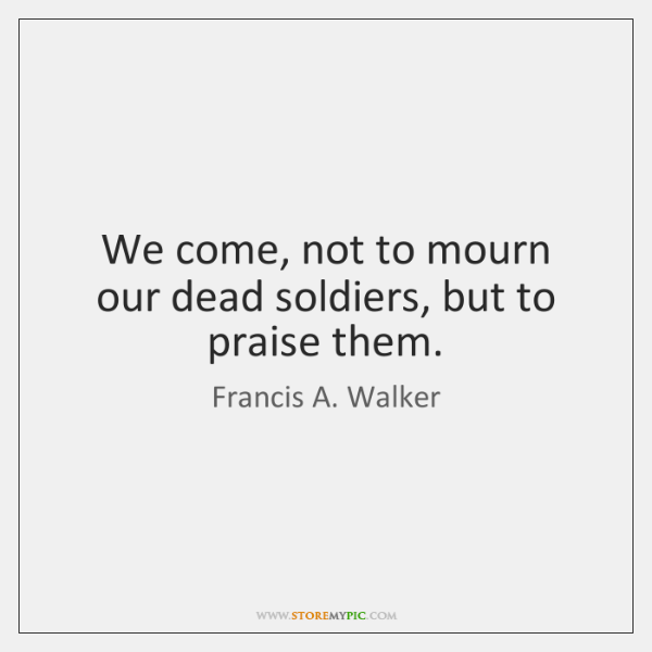 We come, not to mourn our dead soldiers, but to praise them.