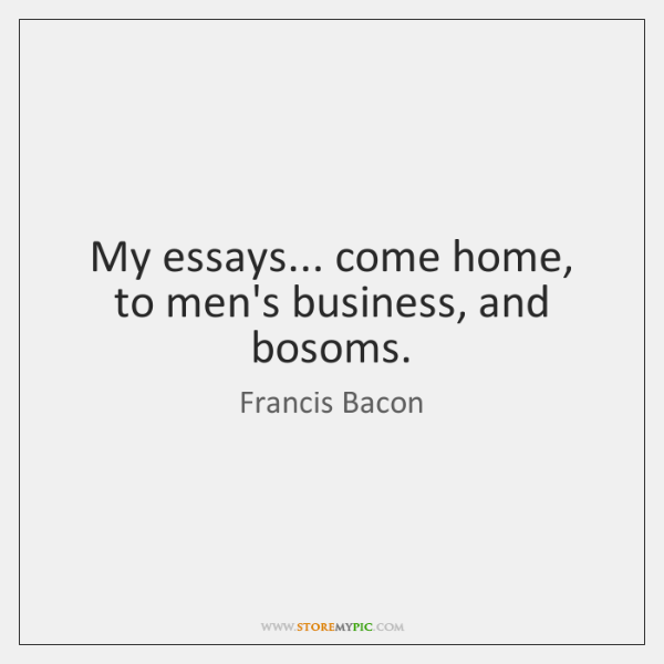 My essays... come home, to men's business, and bosoms.