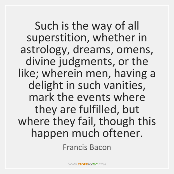 Such is the way of all superstition, whether in astrology, dreams, omens, ...