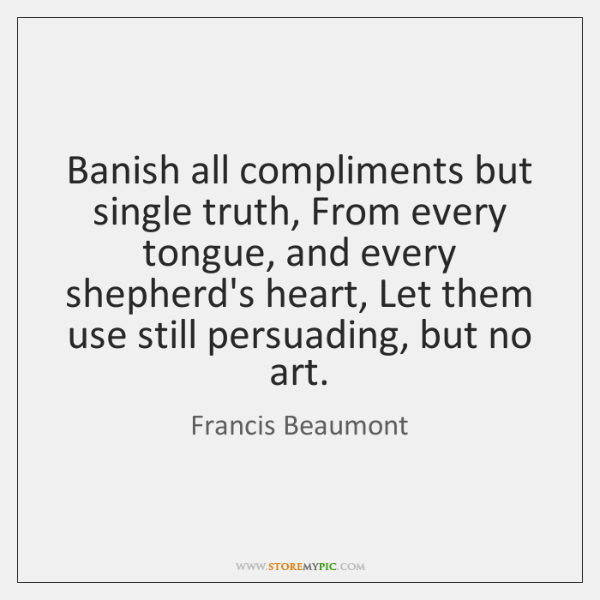 Banish all compliments but single truth, From every tongue, and every shepherd's ...
