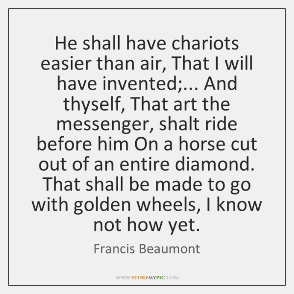 He shall have chariots easier than air, That I will have invented;... ...