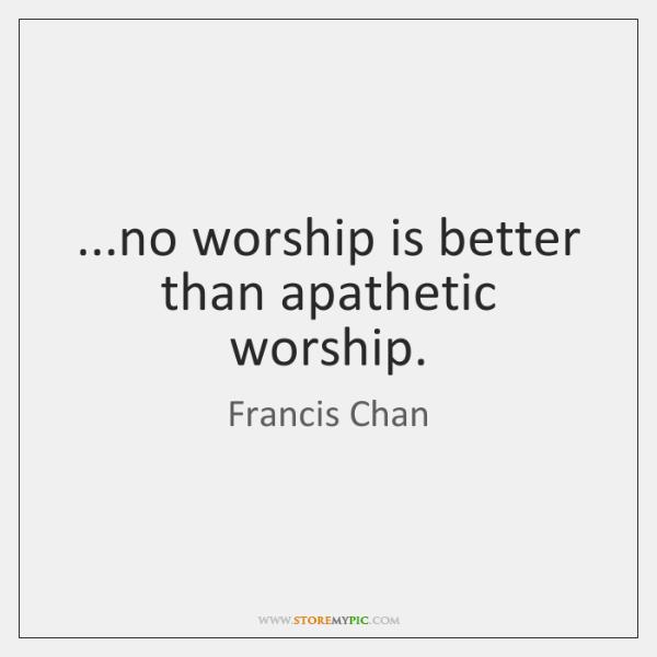 ...no worship is better than apathetic worship.