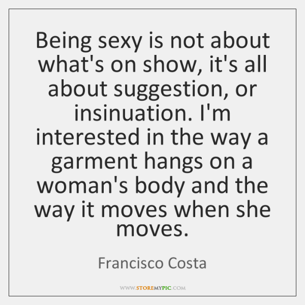 Being sexy is not about what's on show, it's all about suggestion, ...