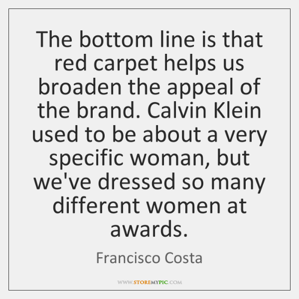 The bottom line is that red carpet helps us broaden the appeal ...