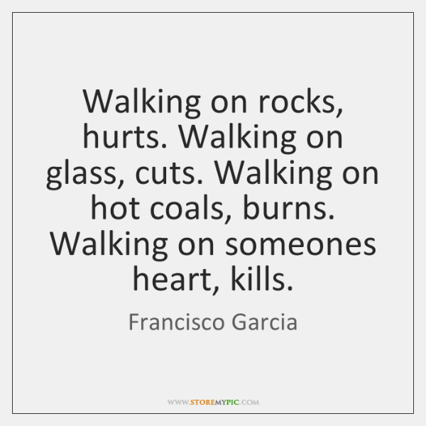 Walking on rocks, hurts. Walking on glass, cuts. Walking on hot coals, ...