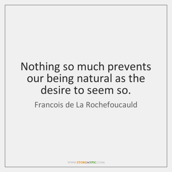 Nothing so much prevents our being natural as the desire to seem ...