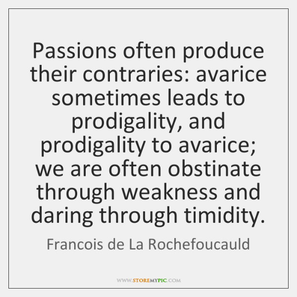 Passions often produce their contraries: avarice sometimes leads to prodigality, and prodigality ...