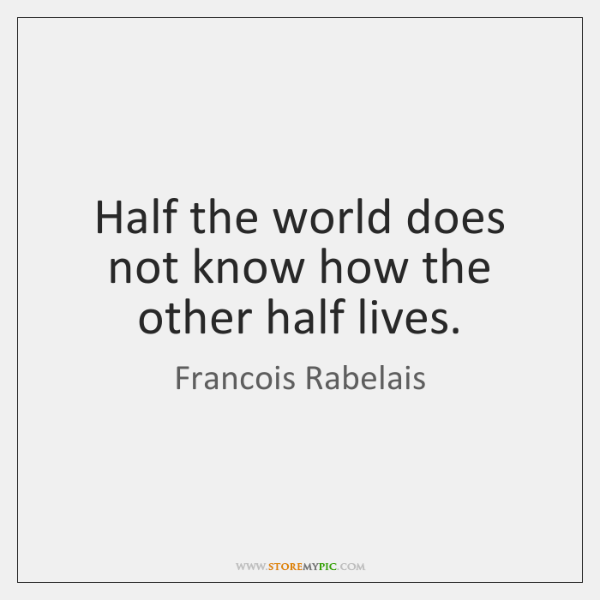 Half the world does not know how the other half lives.