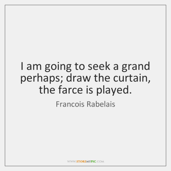 I am going to seek a grand perhaps; draw the curtain, the ...